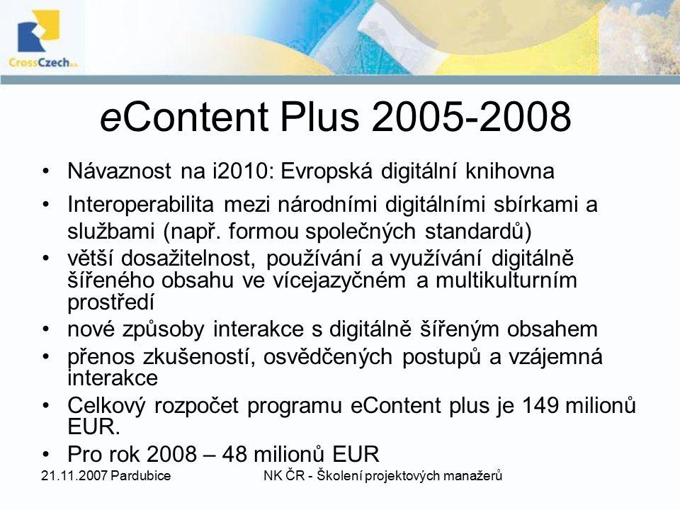 21.11.2007 PardubiceNK ČR - Školení projektových manažerů 3 směry činnosti a) usnadnění přístupu k digitálně šířenému obsahu, jeho používání a využívání na úrovni Společenství; b) podpora zlepšování kvality a zvyšování úrovně osvědčených postupů ve vztahu k digitálně šířenému obsahu mezi poskytovateli a uživateli digitálně šířeného obsahu a napříč odvětvími; c) posílení spolupráce mezi subjekty se zájmem na digitálně šířeném obsahu a zvyšování informovanosti.