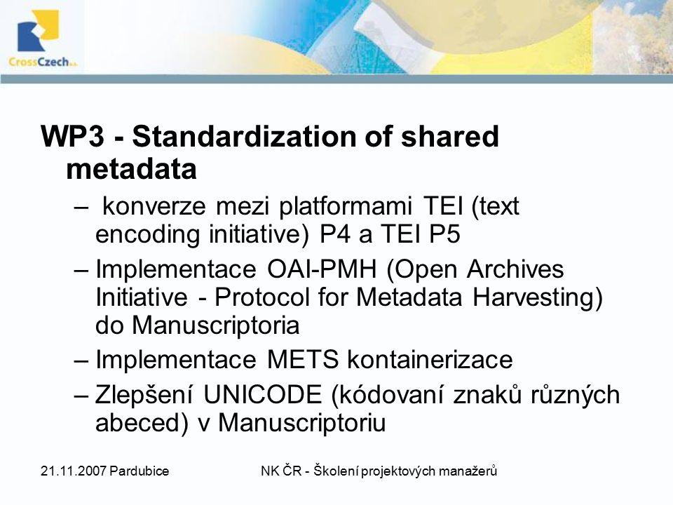 21.11.2007 PardubiceNK ČR - Školení projektových manažerů WP3 - Standardization of shared metadata – konverze mezi platformami TEI (text encoding initiative) P4 a TEI P5 –Implementace OAI-PMH (Open Archives Initiative - Protocol for Metadata Harvesting) do Manuscriptoria –Implementace METS kontainerizace –Zlepšení UNICODE (kódovaní znaků různých abeced) v Manuscriptoriu