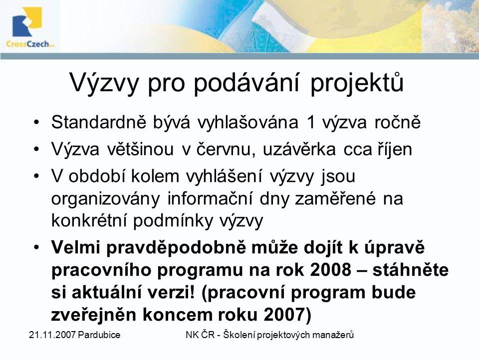 21.11.2007 PardubiceNK ČR - Školení projektových manažerů Výzvy pro podávání projektů Standardně bývá vyhlašována 1 výzva ročně Výzva většinou v červnu, uzávěrka cca říjen V období kolem vyhlášení výzvy jsou organizovány informační dny zaměřené na konkrétní podmínky výzvy Velmi pravděpodobně může dojít k úpravě pracovního programu na rok 2008 – stáhněte si aktuální verzi.