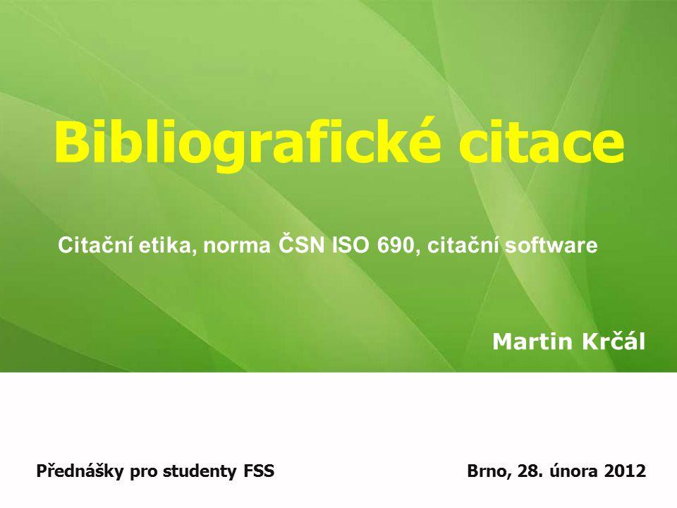Bibliografické citace Martin Krčál Přednášky pro studenty FSSBrno, 28. února 2012 Citační etika, norma ČSN ISO 690, citační software