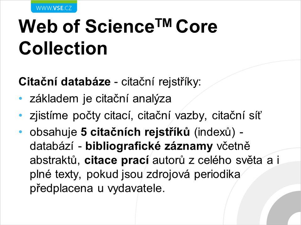 Web of Science TM Core Collection Citační databáze - citační rejstříky: základem je citační analýza zjistíme počty citací, citační vazby, citační síť obsahuje 5 citačních rejstříků (indexů) - databází - bibliografické záznamy včetně abstraktů, citace prací autorů z celého světa a i plné texty, pokud jsou zdrojová periodika předplacena u vydavatele.