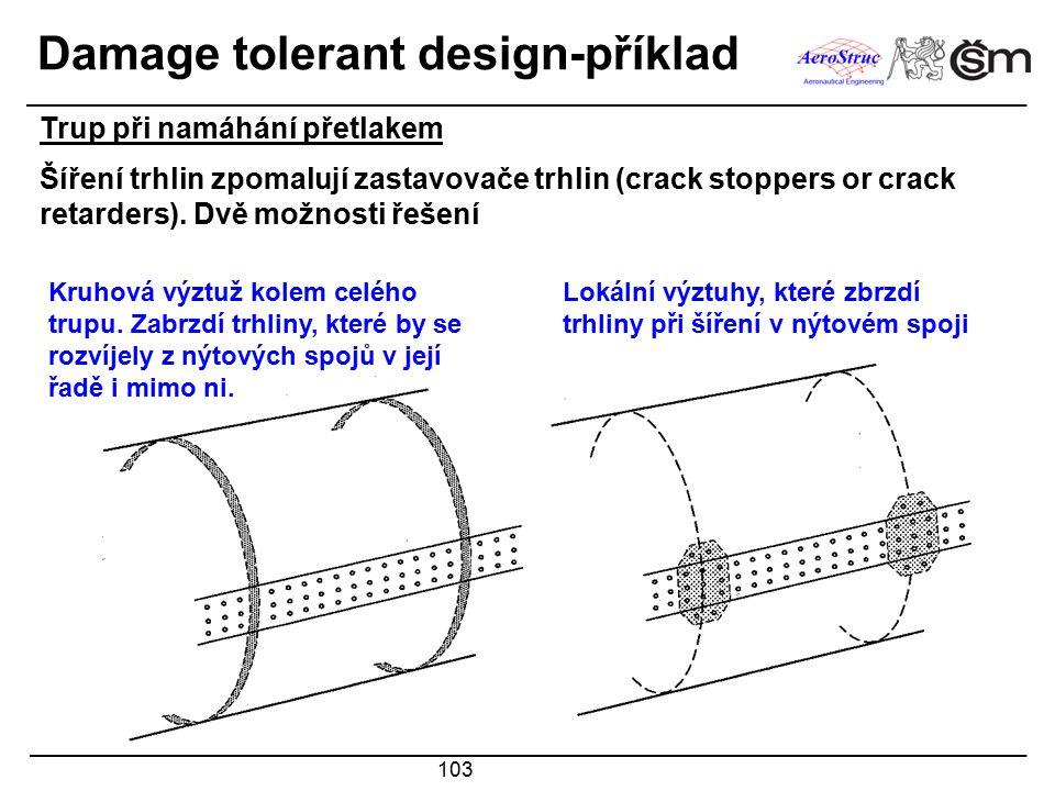 103 Damage tolerant design-příklad Šíření trhlin zpomalují zastavovače trhlin (crack stoppers or crack retarders). Dvě možnosti řešení Kruhová výztuž