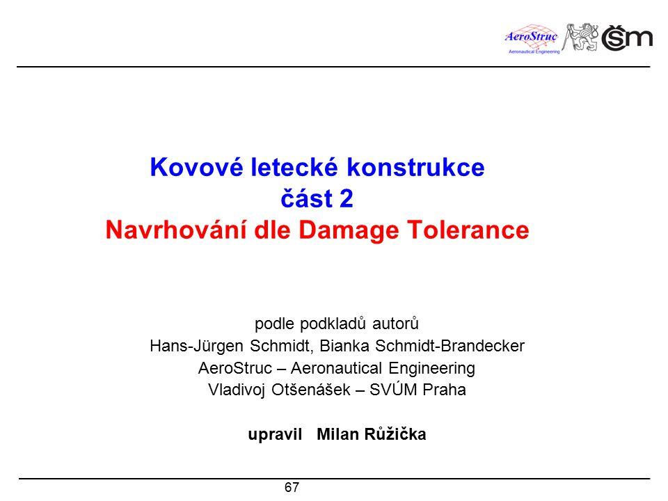67 Kovové letecké konstrukce část 2 Navrhování dle Damage Tolerance podle podkladů autorů Hans-Jürgen Schmidt, Bianka Schmidt-Brandecker AeroStruc – A