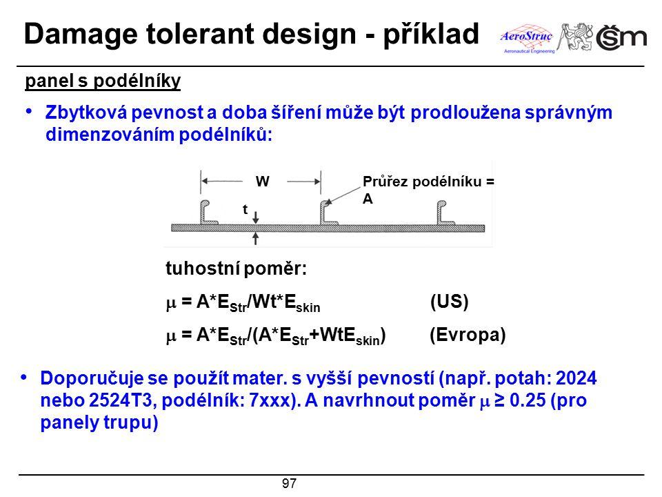 97 Damage tolerant design - příklad Zbytková pevnost a doba šíření může být prodloužena správným dimenzováním podélníků: tuhostní poměr:  = A*E Str /
