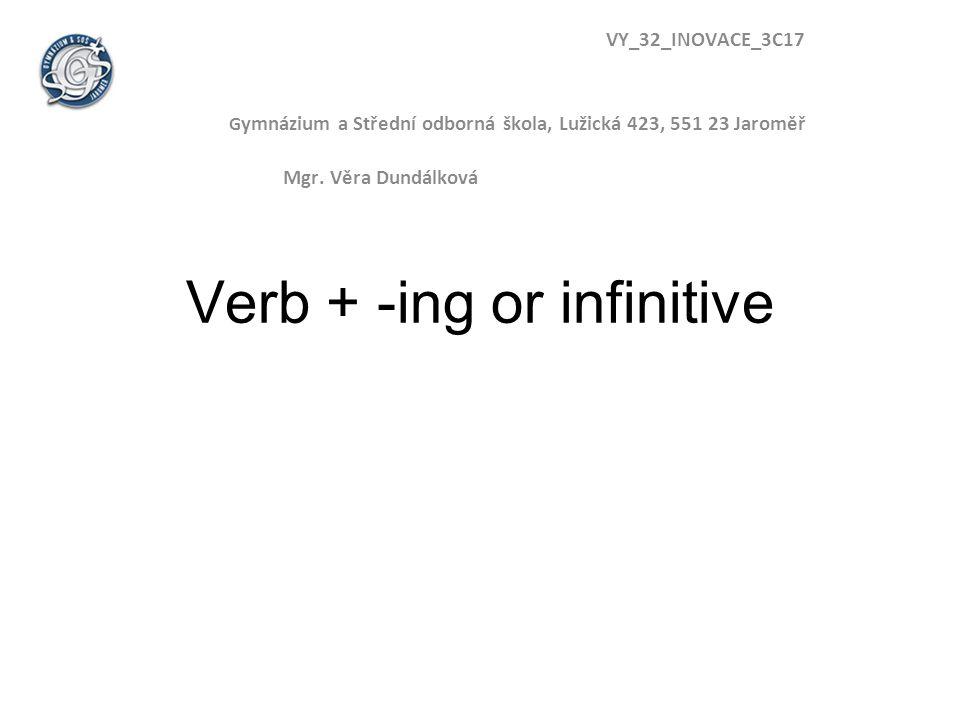 Verb + -ing or infinitive VY_32_INOVACE_3C17 G ymnázium a Střední odborná škola, Lužická 423, 551 23 Jaroměř Mgr. Věra Dundálková