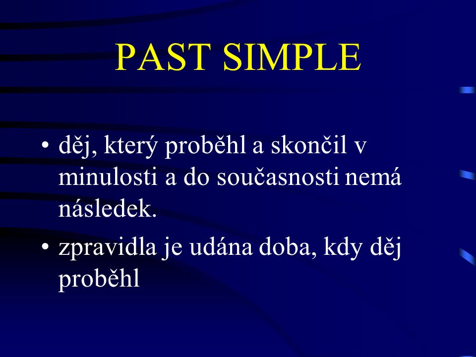 PAST SIMPLE děj, který proběhl a skončil v minulosti a do současnosti nemá následek.