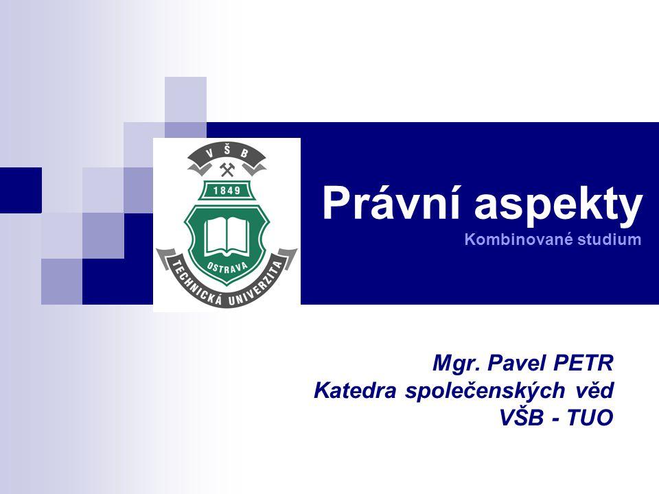 Právní aspekty Kombinované studium Mgr. Pavel PETR Katedra společenských věd VŠB - TUO