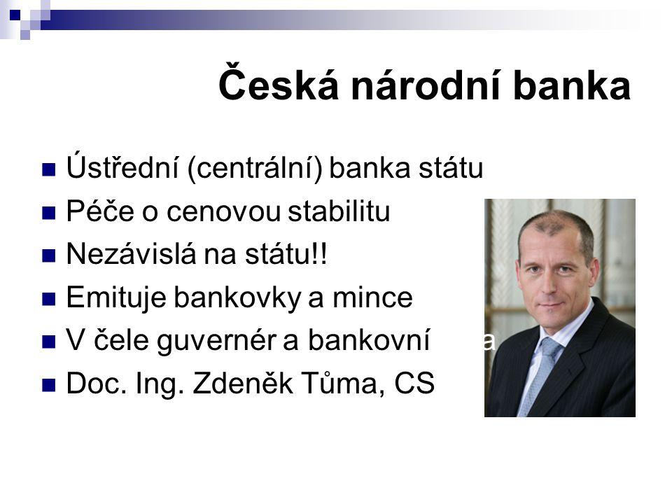 Česká národní banka Ústřední (centrální) banka státu Péče o cenovou stabilitu Nezávislá na státu!! Emituje bankovky a mince V čele guvernér a bankovní