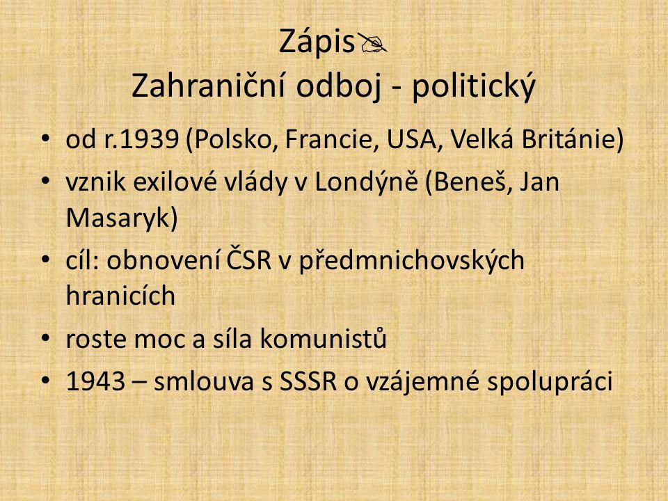 Zápis  Zahraniční odboj - politický od r.1939 (Polsko, Francie, USA, Velká Británie) vznik exilové vlády v Londýně (Beneš, Jan Masaryk) cíl: obnovení