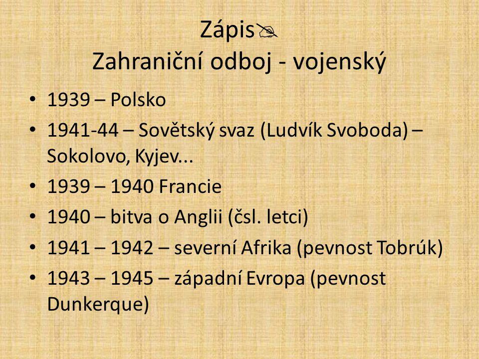 Zápis  Zahraniční odboj - vojenský 1939 – Polsko 1941-44 – Sovětský svaz (Ludvík Svoboda) – Sokolovo, Kyjev... 1939 – 1940 Francie 1940 – bitva o Ang