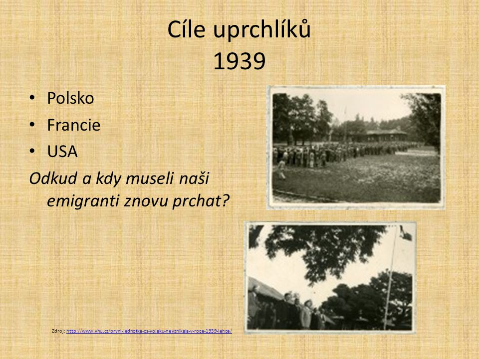 Cíle uprchlíků 1939 Polsko Francie USA Odkud a kdy museli naši emigranti znovu prchat? Zdroj: http://www.vhu.cz/prvni-jednotka-cs-vojaku-nevznikala-v-