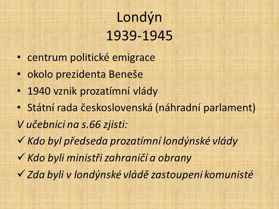 Londýn 1939-1945 centrum politické emigrace okolo prezidenta Beneše 1940 vznik prozatímní vlády Státní rada československá (náhradní parlament) V učeb