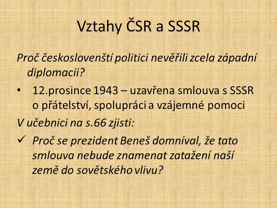 Vztahy ČSR a SSSR Proč českoslovenští politici nevěřili zcela západní diplomacii? 12.prosince 1943 – uzavřena smlouva s SSSR o přátelství, spolupráci