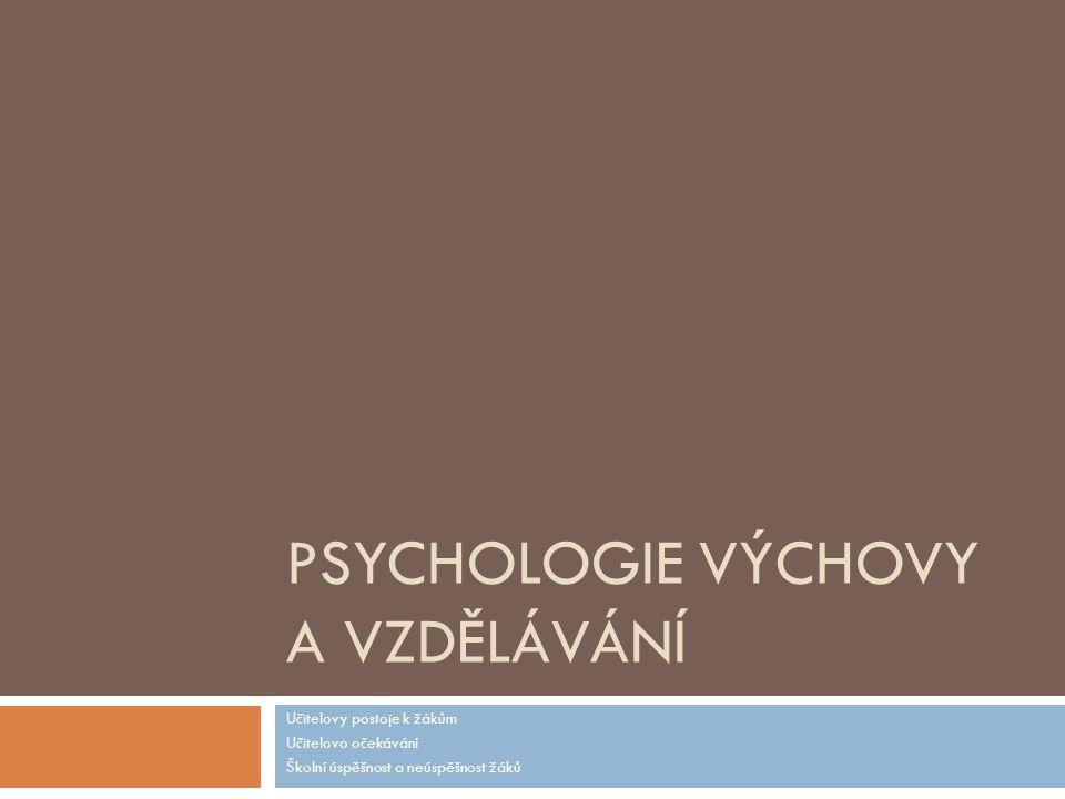 PSYCHOLOGIE VÝCHOVY A VZDĚLÁVÁNÍ Učitelovy postoje k žákům Učitelovo očekávání Školní úspěšnost a neúspěšnost žáků