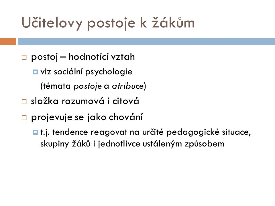 """Charakteristiky učitelových postojů (Mareš, 1995)  výběrovost  (k různým """"objektům různé)  orientovanost  (postoj kladný, záporný a neutrální)  intenzita  (různá """"síla – od málo vyhraněného vztahu po nekritickou zaujatost)  obecnost  (postoj je souhrnem mnoha odpovědí stejného typu)  přenositelnost  (postoj je přenášen i do jiných situací vnímaných učitelem jako podobné, i když objektivně mohou být zcela jiné)  relativní stálost  (obtížně se mění)"""