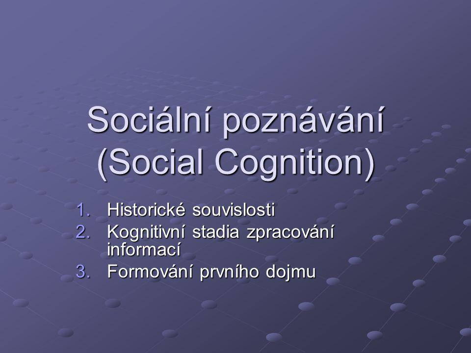 Sociální poznávání (Social Cognition) 1.Historické souvislosti 2.Kognitivní stadia zpracování informací 3.Formování prvního dojmu
