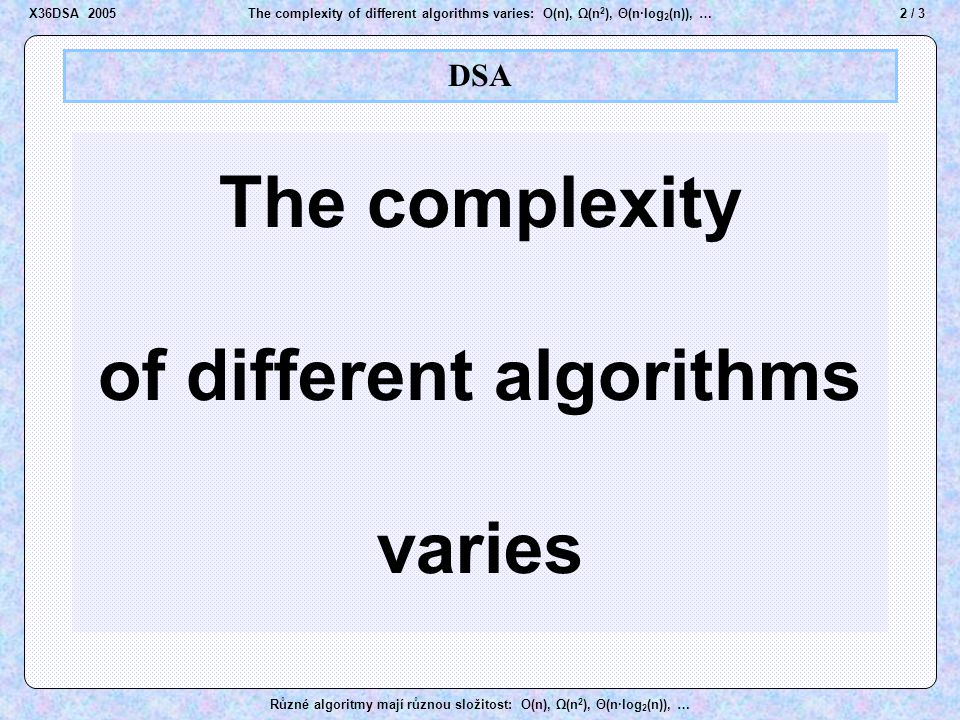 3 / 3The complexity of different algorithms varies: O(n), Ω(n 2 ), Θ(n·log 2 (n)), … Různé algoritmy mají různou složitost: O(n), Ω(n 2 ), Θ(n·log 2 (n)), … Stable sort Andrew Cook Amundsen Brown Barbara CharlesCook sorted Sort by family name only Amundsen Brown Cook Brown Charles Barbara Andrew Amundsen Charles Barbara Andrew Amundsen Cook Brown Barbara Charles Andrew Charles Andrew Barbara sorted X36DSA 2005