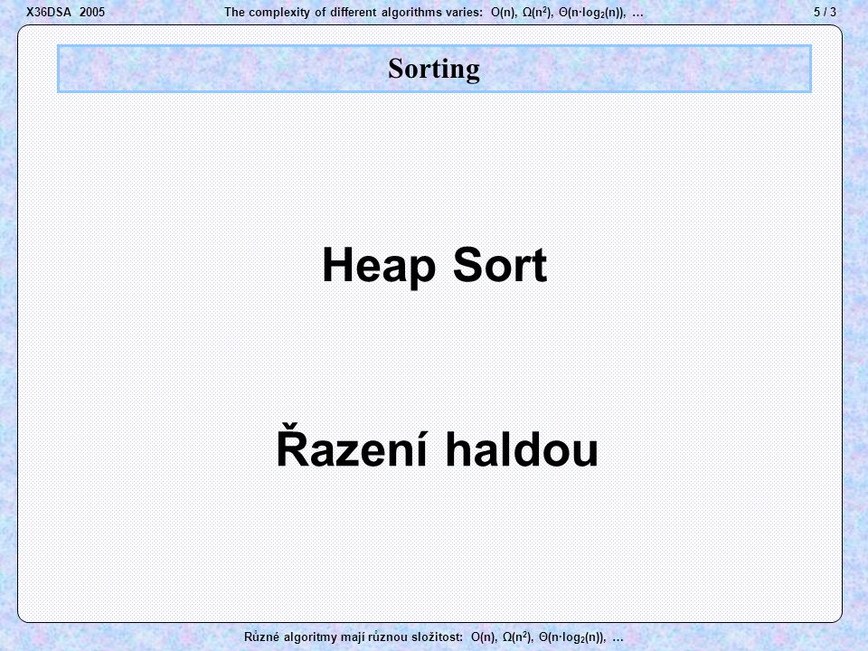 6 / 3The complexity of different algorithms varies: O(n), Ω(n 2 ), Θ(n·log 2 (n)), … Různé algoritmy mají různou složitost: O(n), Ω(n 2 ), Θ(n·log 2 (n)), … Heap A A B B D D E E J J M M K K O O R R T T U U Z Z a a c c b b a a c c a a b b    Heap rule X36DSA 2005
