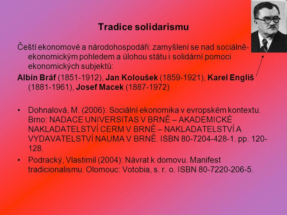 Tradice solidarismu Čeští ekonomové a národohospodáři: zamyšlení se nad sociálně- ekonomickým pohledem a úlohou státu i solidární pomoci ekonomických subjektů: Albín Bráf (1851-1912), Jan Koloušek (1859-1921), Karel Engliš (1881-1961), Josef Macek (1887-1972) Dohnalová, M.