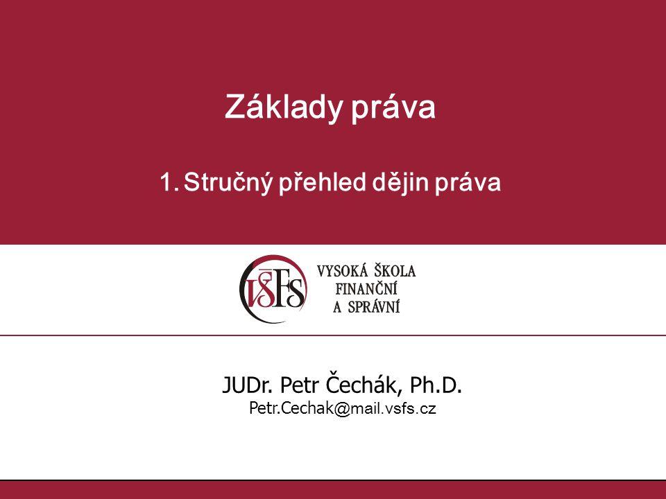 Základy práva 1.Stručný přehled dějin práva JUDr. Petr Čechák, Ph.D. Petr.Cechak @mail.vsfs.cz