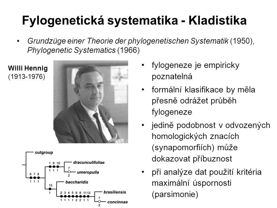 Fylogenetická systematika - Kladistika Grundzüge einer Theorie der phylogenetischen Systematik (1950), Phylogenetic Systematics (1966) Willi Hennig (1913-1976) fylogeneze je empiricky poznatelná formální klasifikace by měla přesně odrážet průběh fylogeneze jedině podobnost v odvozených homologických znacích (synapomorfiích) může dokazovat příbuznost při analýze dat použití kritéria maximální úspornosti (parsimonie)