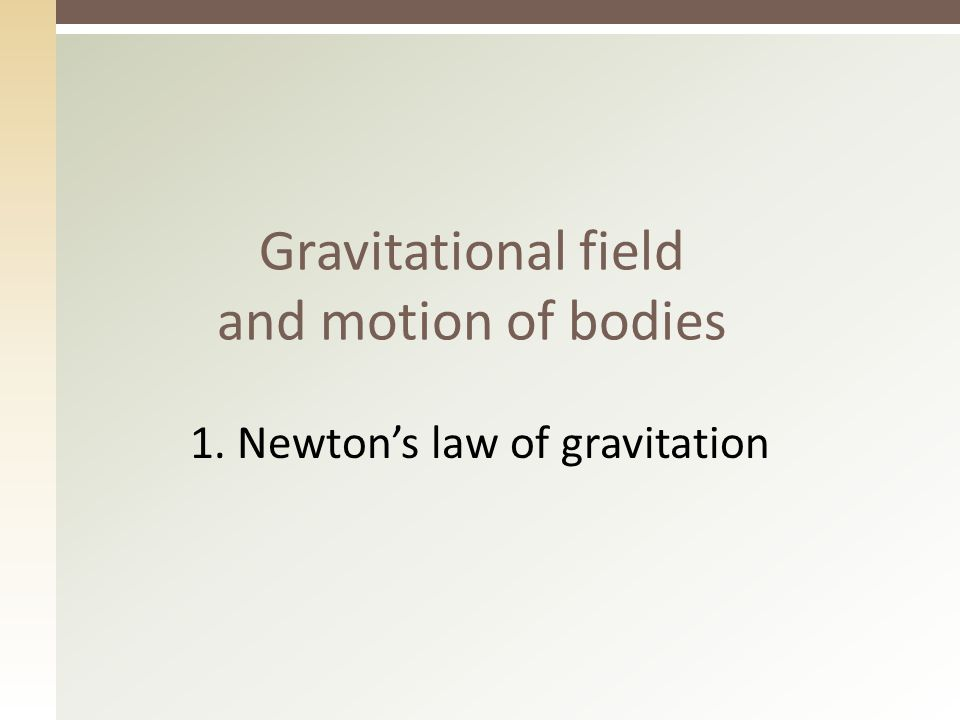 Gravitational field and motion of bodies 1. Newton's law of gravitation