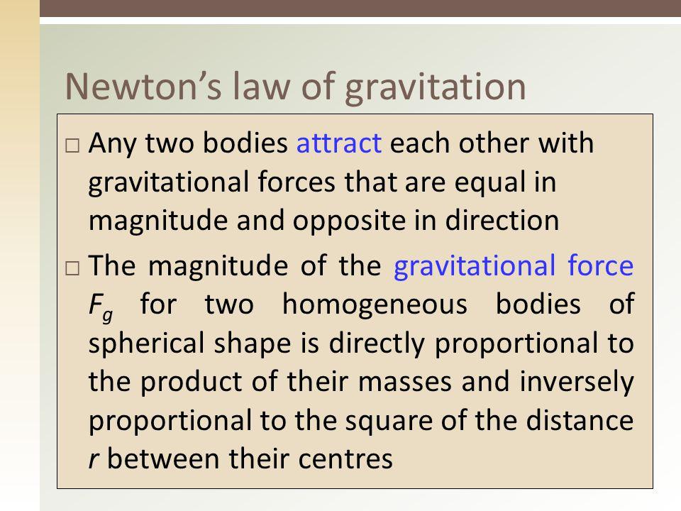 5 Newtonův gravitační zákon  Každá dvě tělesa se navzájem přitahují stejně velkými gravitačními silami opačného směru  Velikost gravitační síly F g pro dvě stejnorodá tělesa tvaru koule je přímo úměrná součinu jejich hmotností a nepřímo úměrná druhé mocnině vzdálenosti r jejich středů