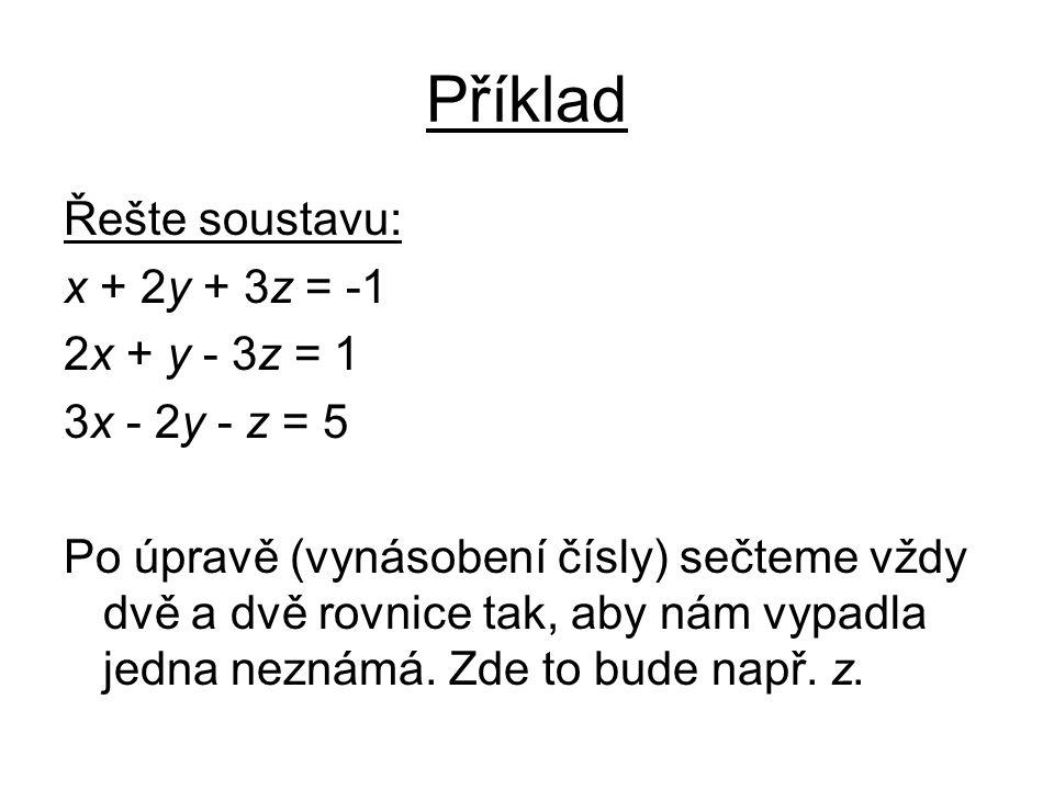 Příklad Řešte soustavu: x + 2y + 3z = -1 2x + y - 3z = 1 3x - 2y - z = 5 Po úpravě (vynásobení čísly) sečteme vždy dvě a dvě rovnice tak, aby nám vypadla jedna neznámá.
