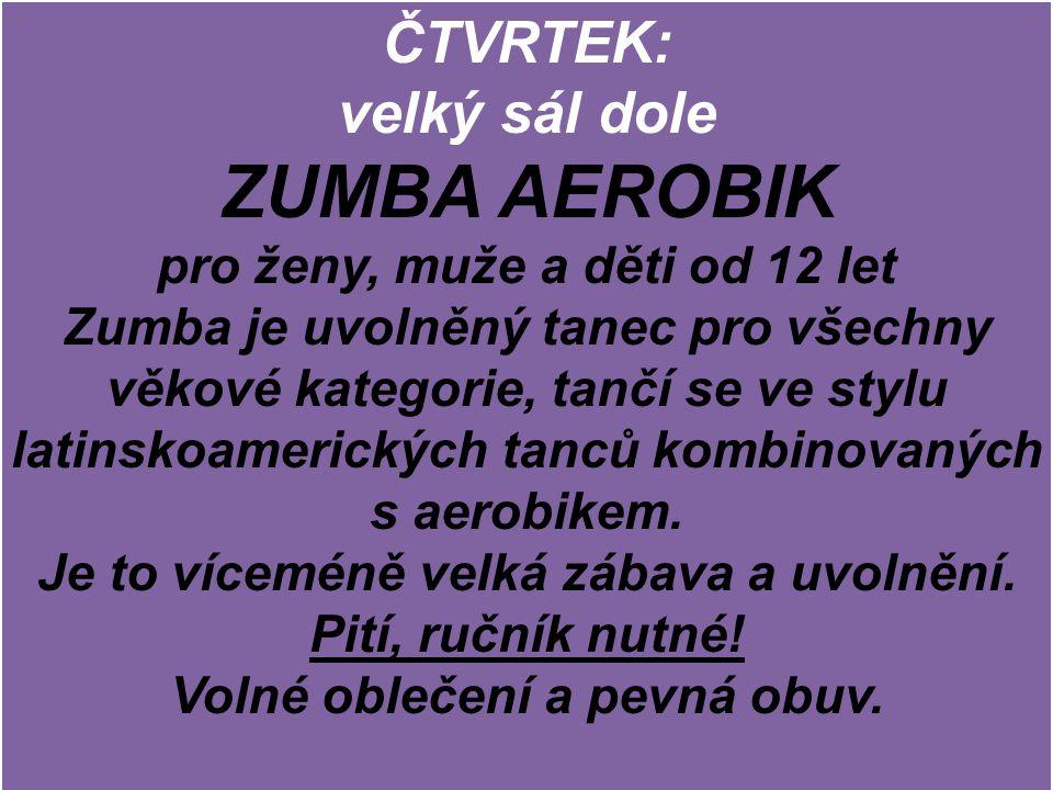 ČTVRTEK: velký sál dole ZUMBA AEROBIK pro ženy, muže a děti od 12 let Zumba je uvolněný tanec pro všechny věkové kategorie, tančí se ve stylu latinskoamerických tanců kombinovaných s aerobikem.