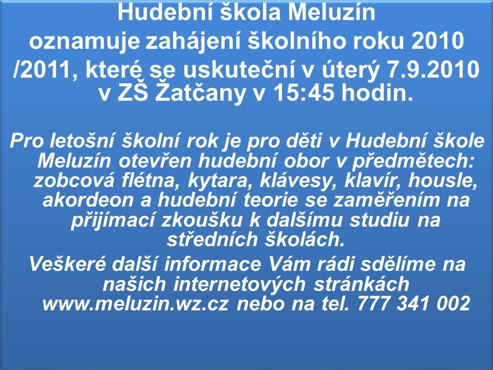 Hudební škola Meluzín oznamuje zahájení školního roku 2010 /2011, které se uskuteční v úterý 7.9.2010 v ZŠ Žatčany v 15:45 hodin.