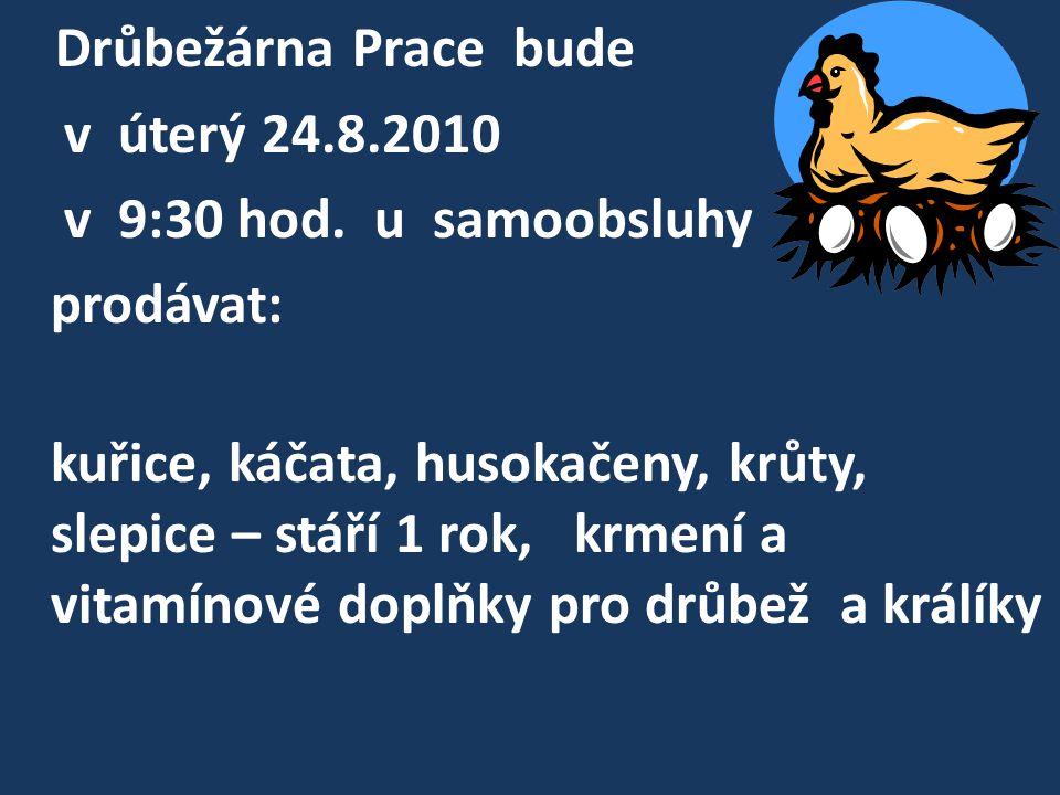 Drůbežárna Prace bude v úterý 24.8.2010 v 9:30 hod.