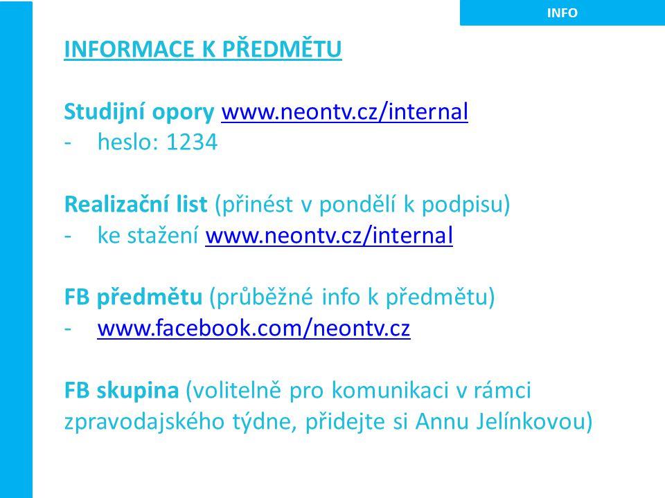 INFORMACE K PŘEDMĚTU Studijní opory www.neontv.cz/internalwww.neontv.cz/internal -heslo: 1234 Realizační list (přinést v pondělí k podpisu) -ke stažení www.neontv.cz/internalwww.neontv.cz/internal FB předmětu (průběžné info k předmětu) -www.facebook.com/neontv.czwww.facebook.com/neontv.cz FB skupina (volitelně pro komunikaci v rámci zpravodajského týdne, přidejte si Annu Jelínkovou) INFO