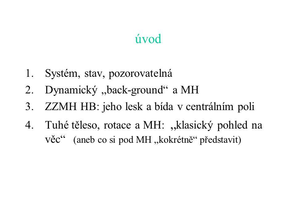 """úvod 1.Systém, stav, pozorovatelná 2.Dynamický """"back-ground a MH 3.ZZMH HB: jeho lesk a bída v centrálním poli 4.Tuhé těleso, rotace a MH: """" klasický pohled na věc (aneb co si pod MH """"kokrétně představit)"""