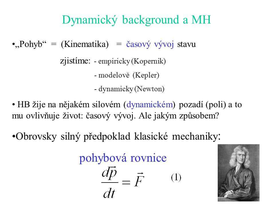 """""""Pohyb"""" = (Kinematika) = časový vývoj stavu zjistíme: - empiricky (Kopernik) - modelově (Kepler) - dynamicky (Newton) HB žije na nějakém silovém (dyna"""