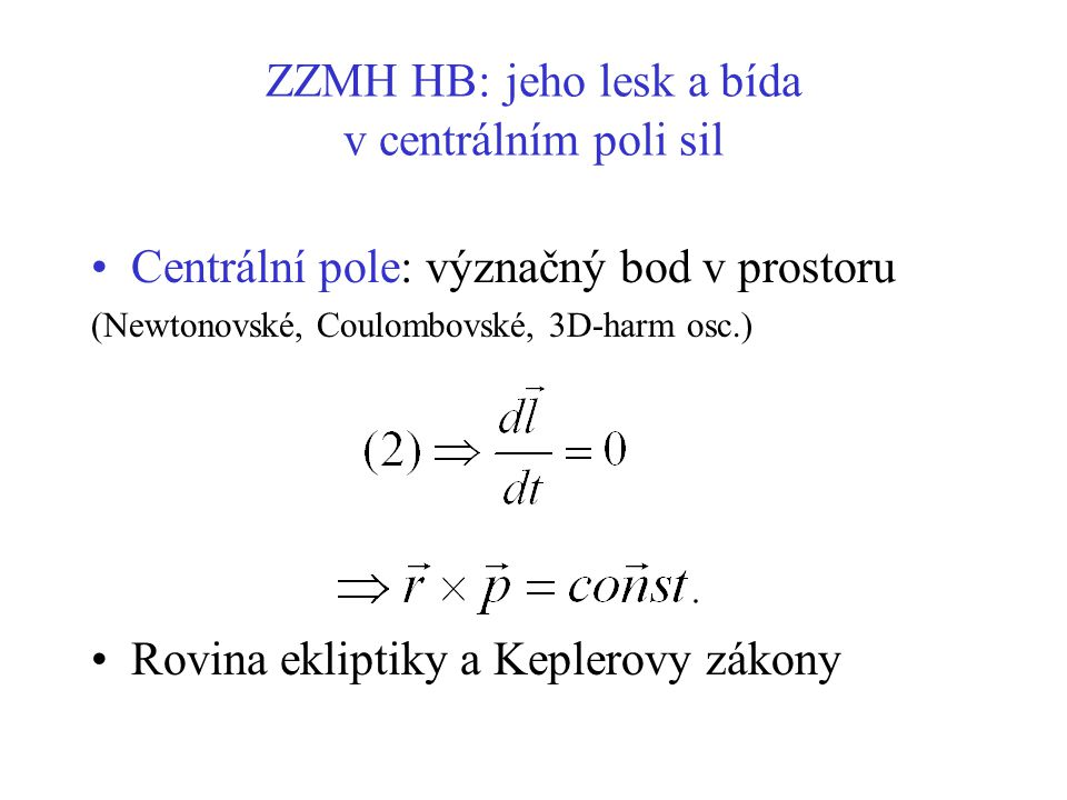 ZZMH HB: jeho lesk a bída v centrálním poli sil Centrální pole: význačný bod v prostoru (Newtonovské, Coulombovské, 3D-harm osc.) Rovina ekliptiky a K