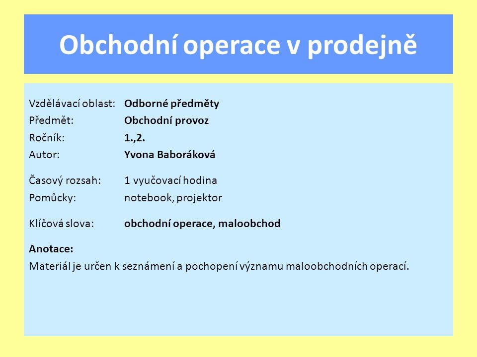 Obchodní operace v prodejně Vzdělávací oblast:Odborné předměty Předmět:Obchodní provoz Ročník:1.,2.