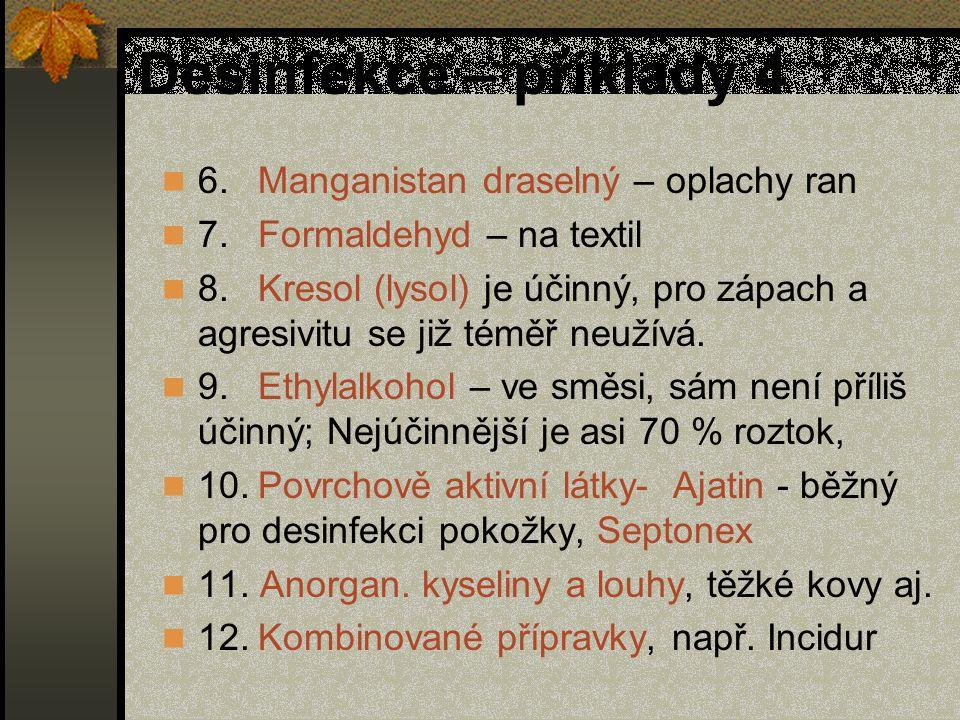 Desinfekce – příklady 4 6.Manganistan draselný – oplachy ran 7.Formaldehyd – na textil 8.Kresol (lysol) je účinný, pro zápach a agresivitu se již téměř neužívá.