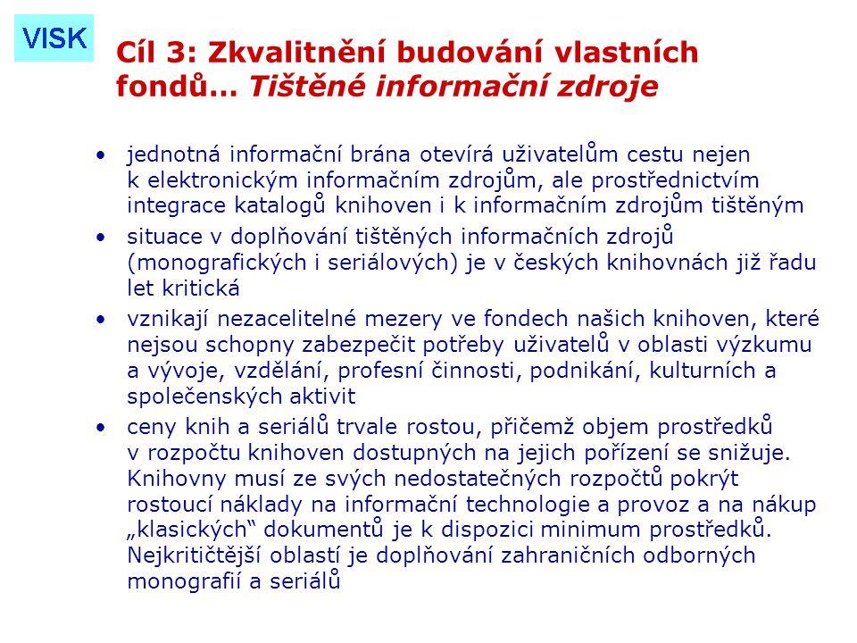 Cíl 3: Zkvalitnění budování vlastních fondů… Tištěné informační zdroje jednotná informační brána otevírá uživatelům cestu nejen k elektronickým informačním zdrojům, ale prostřednictvím integrace katalogů knihoven i k informačním zdrojům tištěným situace v doplňování tištěných informačních zdrojů (monografických i seriálových) je v českých knihovnách již řadu let kritická vznikají nezacelitelné mezery ve fondech našich knihoven, které nejsou schopny zabezpečit potřeby uživatelů v oblasti výzkumu a vývoje, vzdělání, profesní činnosti, podnikání, kulturních a společenských aktivit ceny knih a seriálů trvale rostou, přičemž objem prostředků v rozpočtu knihoven dostupných na jejich pořízení se snižuje.