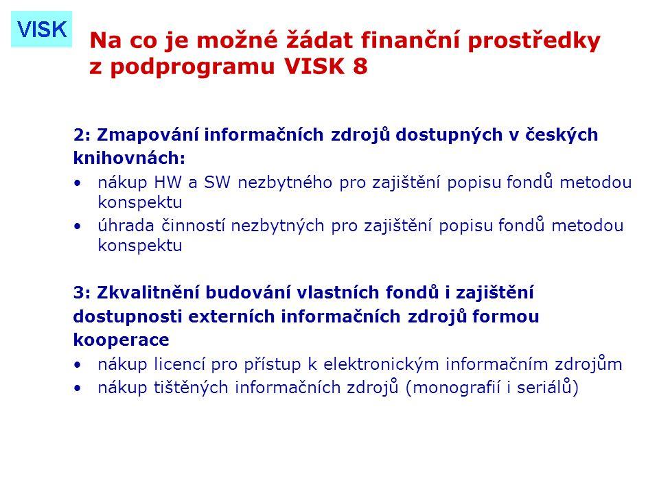 Na co je možné žádat finanční prostředky z podprogramu VISK 8 2: Zmapování informačních zdrojů dostupných v českých knihovnách: nákup HW a SW nezbytného pro zajištění popisu fondů metodou konspektu úhrada činností nezbytných pro zajištění popisu fondů metodou konspektu 3: Zkvalitnění budování vlastních fondů i zajištění dostupnosti externích informačních zdrojů formou kooperace nákup licencí pro přístup k elektronickým informačním zdrojům nákup tištěných informačních zdrojů (monografií i seriálů)