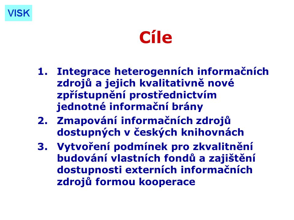 Cíle 1.Integrace heterogenních informačních zdrojů a jejich kvalitativně nové zpřístupnění prostřednictvím jednotné informační brány 2.Zmapování informačních zdrojů dostupných v českých knihovnách 3.Vytvoření podmínek pro zkvalitnění budování vlastních fondů a zajištění dostupnosti externích informačních zdrojů formou kooperace