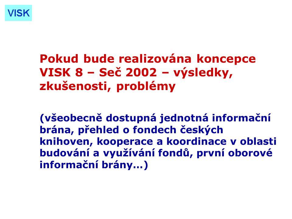 Pokud bude realizována koncepce VISK 8 – Seč 2002 – výsledky, zkušenosti, problémy (všeobecně dostupná jednotná informační brána, přehled o fondech českých knihoven, kooperace a koordinace v oblasti budování a využívání fondů, první oborové informační brány…)