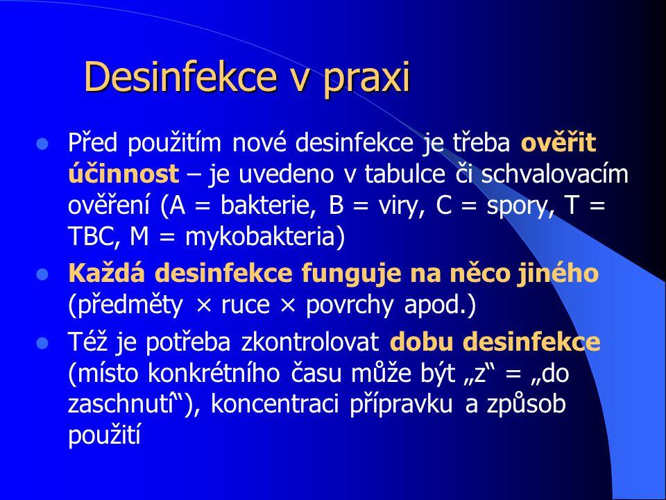"""Desinfekce v praxi Před použitím nové desinfekce je třeba ověřit účinnost – je uvedeno v tabulce či schvalovacím ověření (A = bakterie, B = viry, C = spory, T = TBC, M = mykobakteria) Každá desinfekce funguje na něco jiného (předměty × ruce × povrchy apod.) Též je potřeba zkontrolovat dobu desinfekce (místo konkrétního času může být """"z = """"do zaschnutí ), koncentraci přípravku a způsob použití"""
