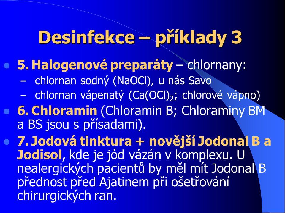 Desinfekce – příklady 3 5.Halogenové preparáty – chlornany: – chlornan sodný (NaOCl), u nás Savo – chlornan vápenatý (Ca(OCl) 2 ; chlorové vápno) 6.Chloramin (Chloramin B; Chloraminy BM a BS jsou s přísadami).