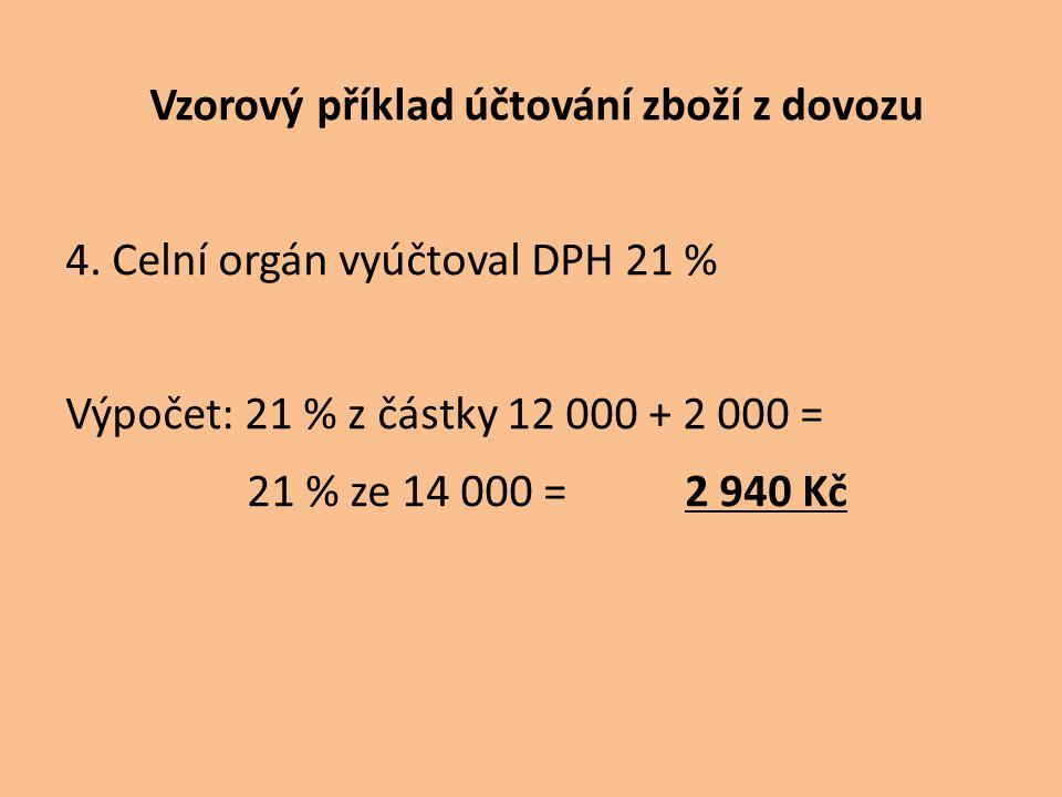 4. Celní orgán vyúčtoval DPH 21 % Výpočet: 21 % z částky 12 000 + 2 000 = 21 % ze 14 000 = 2 940 Kč