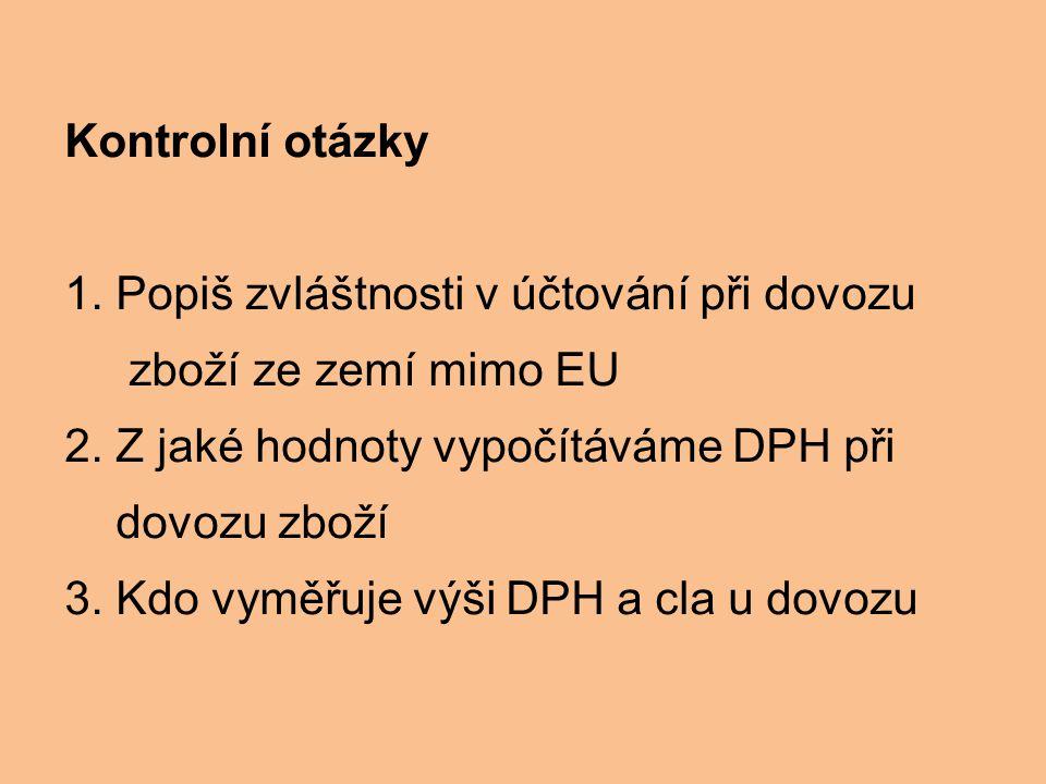 Kontrolní otázky 1. Popiš zvláštnosti v účtování při dovozu zboží ze zemí mimo EU 2. Z jaké hodnoty vypočítáváme DPH při dovozu zboží 3. Kdo vyměřuje