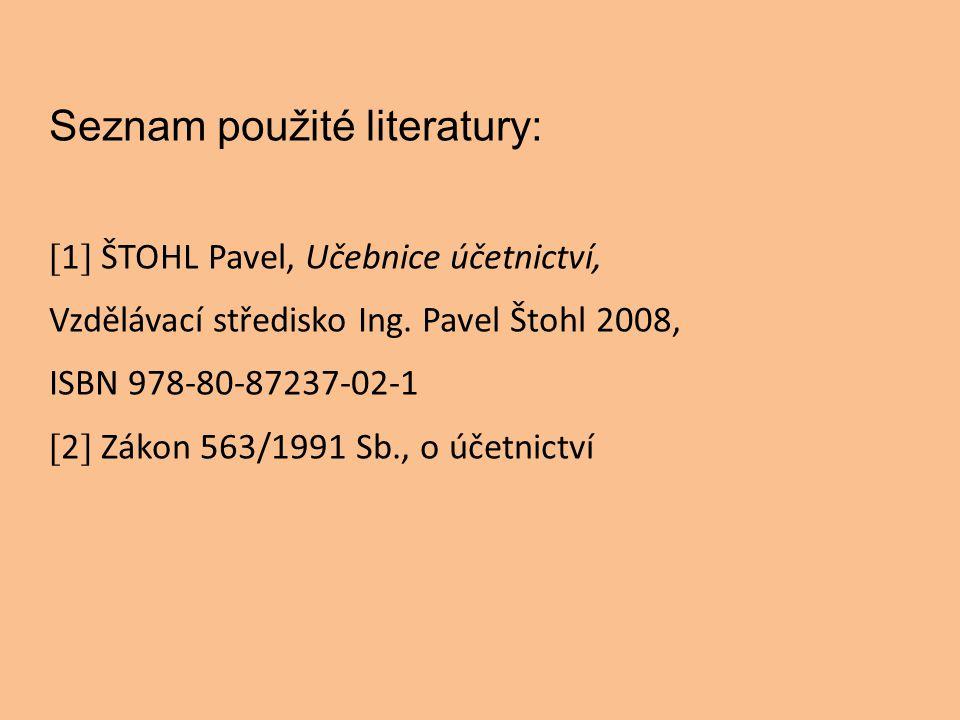 Seznam použité literatury: [ 1 ] ŠTOHL Pavel, Učebnice účetnictví, Vzdělávací středisko Ing. Pavel Štohl 2008, ISBN 978-80-87237-02-1 [ 2 ] Zákon 563/