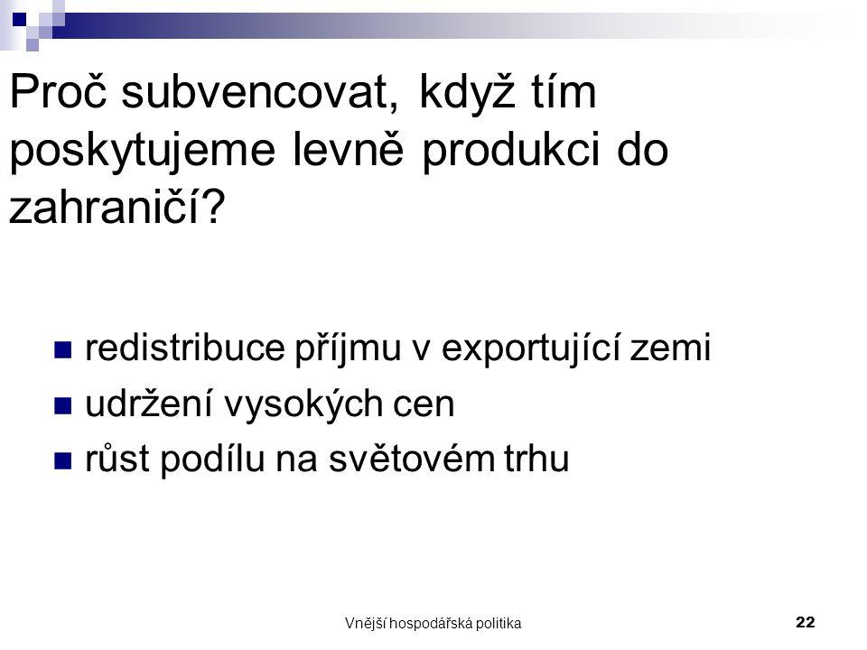 Vnější hospodářská politika22 Proč subvencovat, když tím poskytujeme levně produkci do zahraničí? redistribuce příjmu v exportující zemi udržení vysok