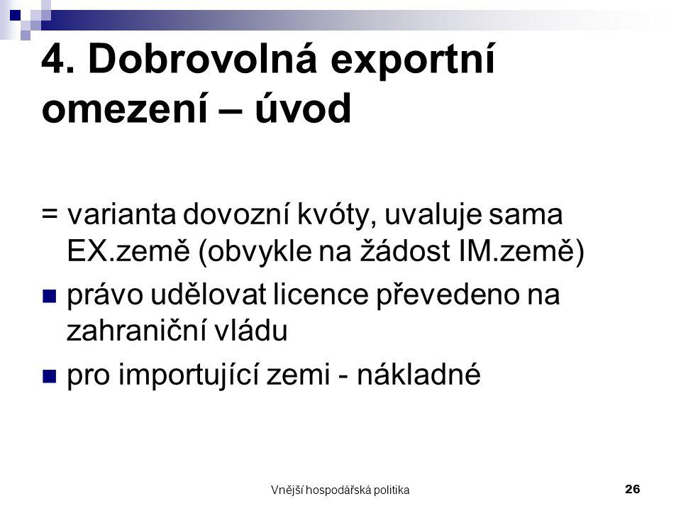 Vnější hospodářská politika26 4. Dobrovolná exportní omezení – úvod = varianta dovozní kvóty, uvaluje sama EX.země (obvykle na žádost IM.země) právo u