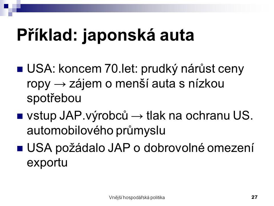 Vnější hospodářská politika27 Příklad: japonská auta USA: koncem 70.let: prudký nárůst ceny ropy → zájem o menší auta s nízkou spotřebou vstup JAP.výr