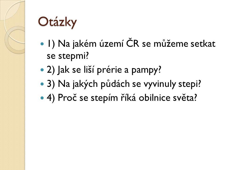 Otázky 1) Na jakém území ČR se můžeme setkat se stepmi? 2) Jak se liší prérie a pampy? 3) Na jakých půdách se vyvinuly stepi? 4) Proč se stepím říká o